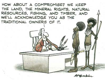 A cartoon showing two traditional Aboriginal men standing in front of a judge's desk. The judge suggests: How about a compromise? We keep the land, the mineral rights...and we'll acknowledge you as the traditional owners!